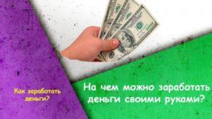 Как заработать деньги дома своими руками, способы и идеи заработка